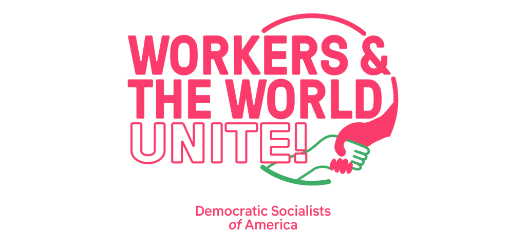 """WORKERS & THE WORLD UNITE Logo with green hand shacking a pink """"labor"""" hand with Democratic Socialist of America nametag underneath"""